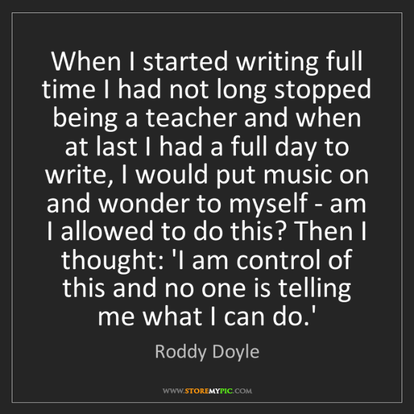 Roddy Doyle: When I started writing full time I had not long stopped...
