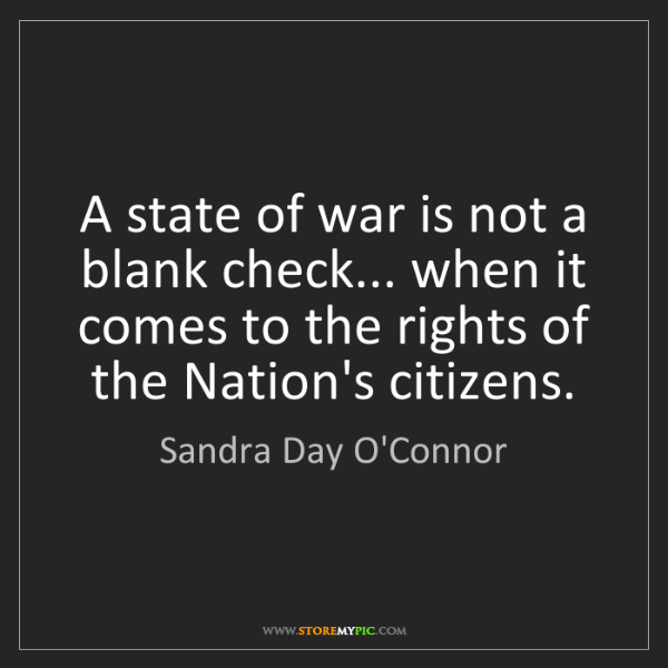Sandra Day O'Connor: A state of war is not a blank check... when it comes...