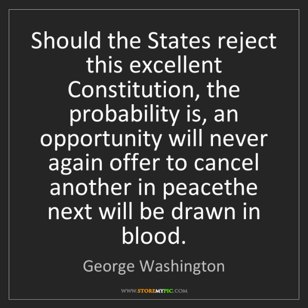 George Washington: Should the States reject this excellent Constitution,...