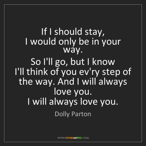 Dolly Parton: If I should stay,   I would only be in your way.   So...