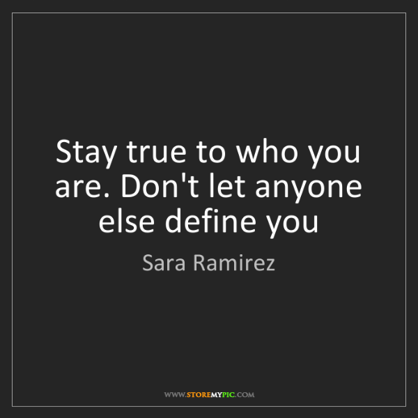 Sara Ramirez: Stay true to who you are. Don't let anyone else define...