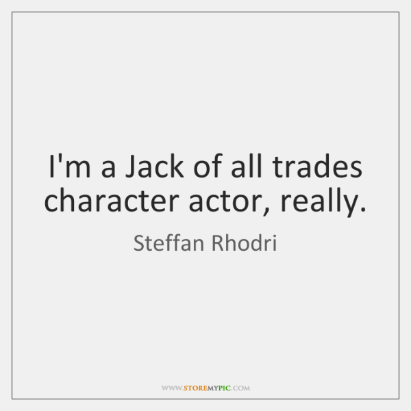 I'm a Jack of all trades character actor, really.