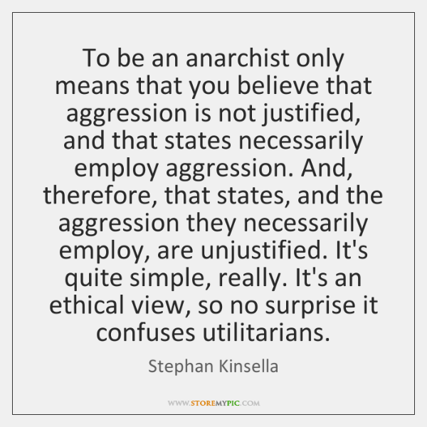 To be an anarchist only means that you believe that aggression is ...