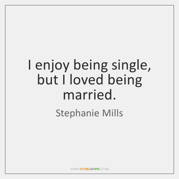 I enjoy being single, but I loved being married.