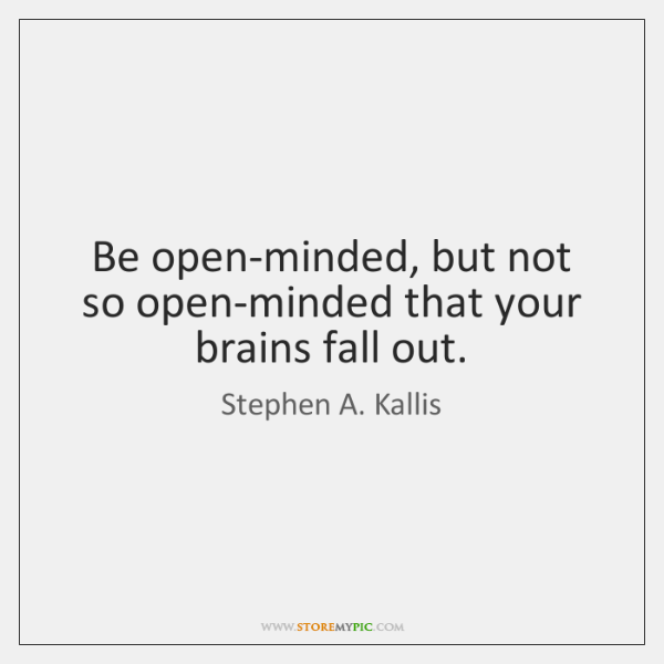 Be open-minded, but not so open-minded that your brains fall out.