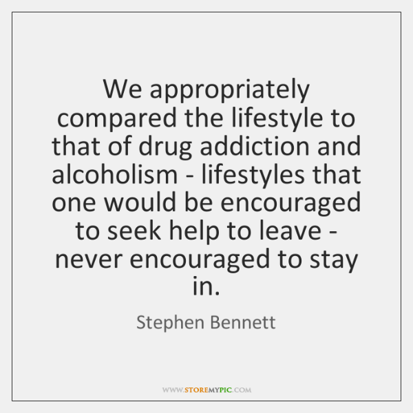 We appropriately compared the lifestyle to that of drug addiction and alcoholism ...