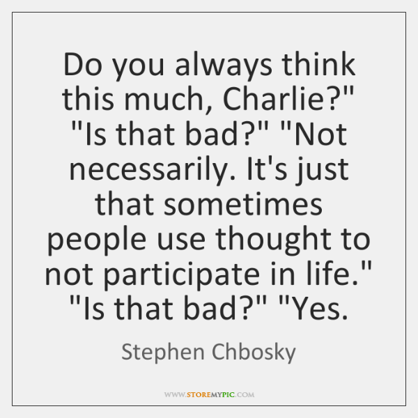 """Do you always think this much, Charlie?"""" """"Is that bad?"""" """"Not necessarily. ..."""