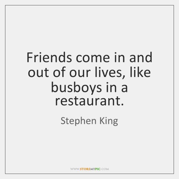 Friends come in and out of our lives, like busboys in a ...