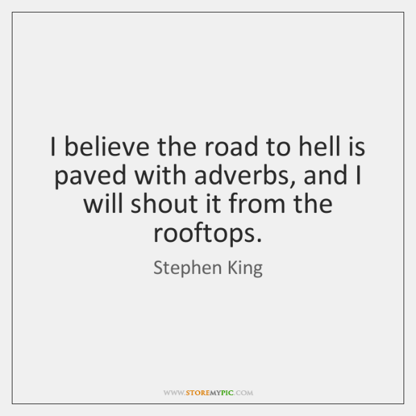 I believe the road to hell is paved with adverbs, and I ...