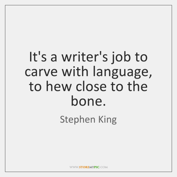 It's a writer's job to carve with language, to hew close to ...