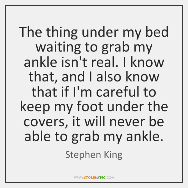 The thing under my bed waiting to grab my ankle isn't real. ...