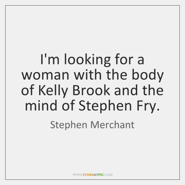I'm looking for a woman with the body of Kelly Brook and ...