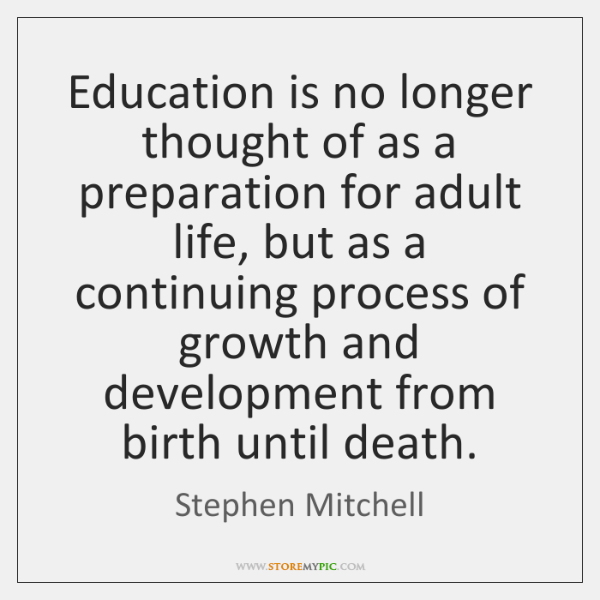 Education is no longer thought of as a preparation for adult life, ...