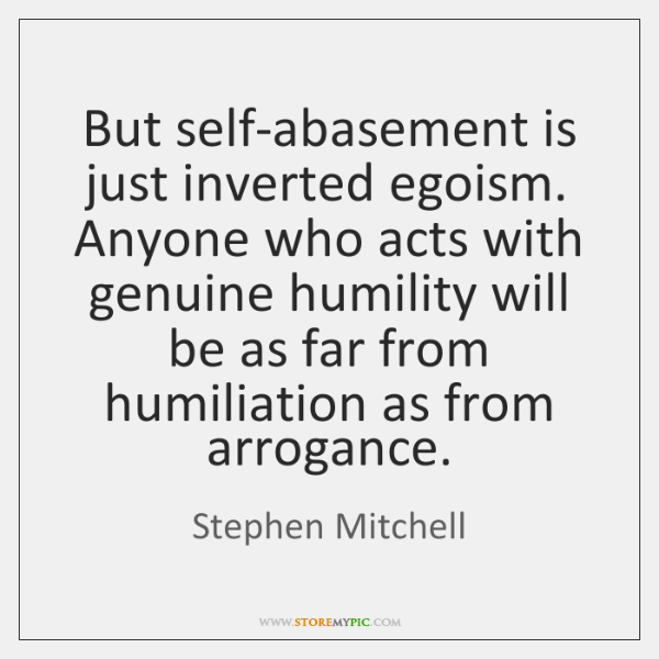 But self-abasement is just inverted egoism. Anyone who acts with genuine humility ...