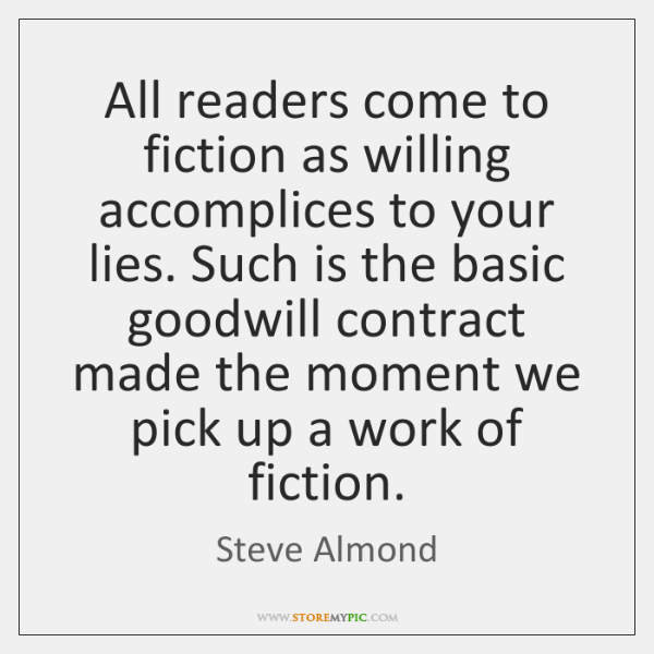 All readers come to fiction as willing accomplices to your lies. Such ...