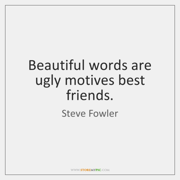 Beautiful words are ugly motives best friends.