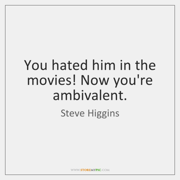 You hated him in the movies! Now you're ambivalent.