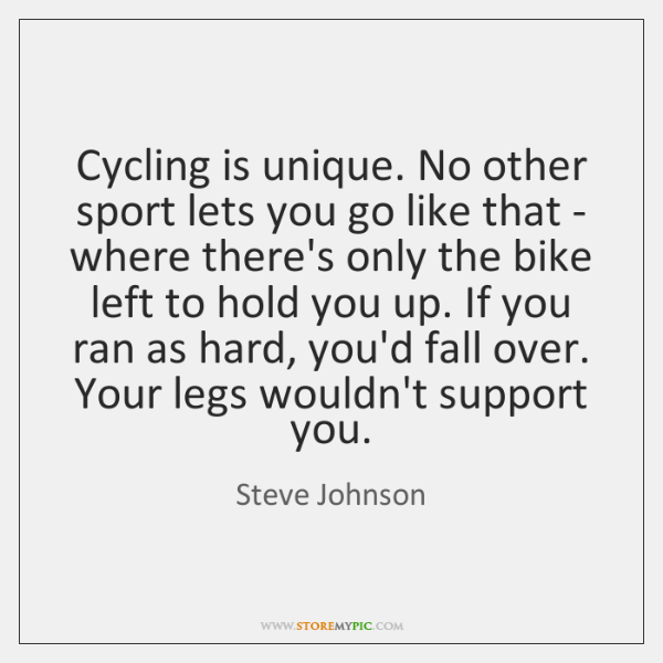 Cycling is unique. No other sport lets you go like that - ...