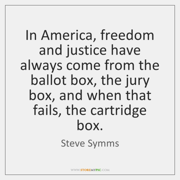 In America, freedom and justice have always come from the ballot box, ...