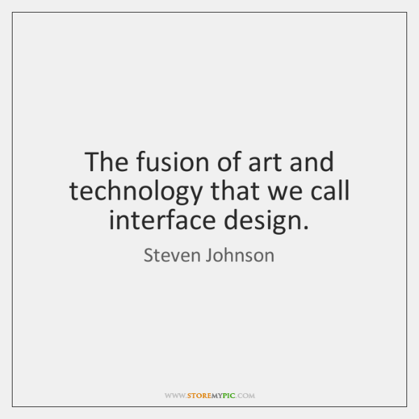 The fusion of art and technology that we call interface design.