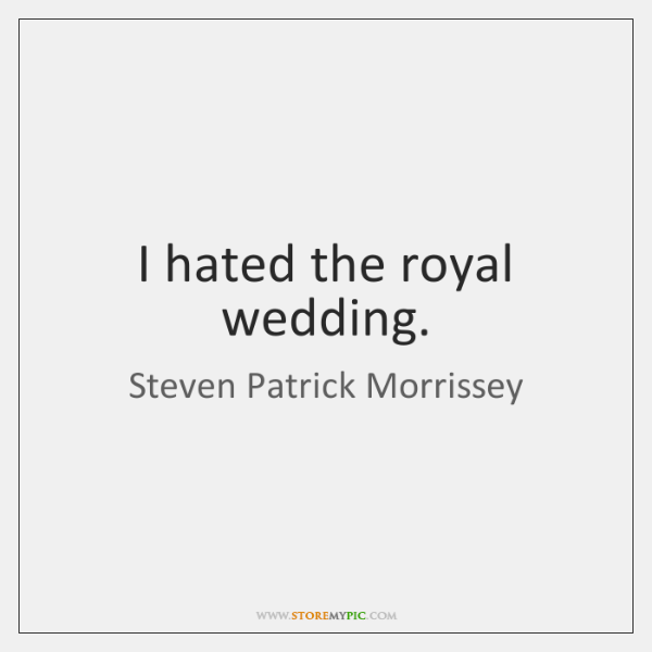 I hated the royal wedding.