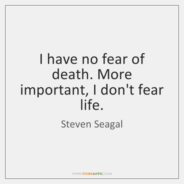 I have no fear of death. More important, I don't fear life.