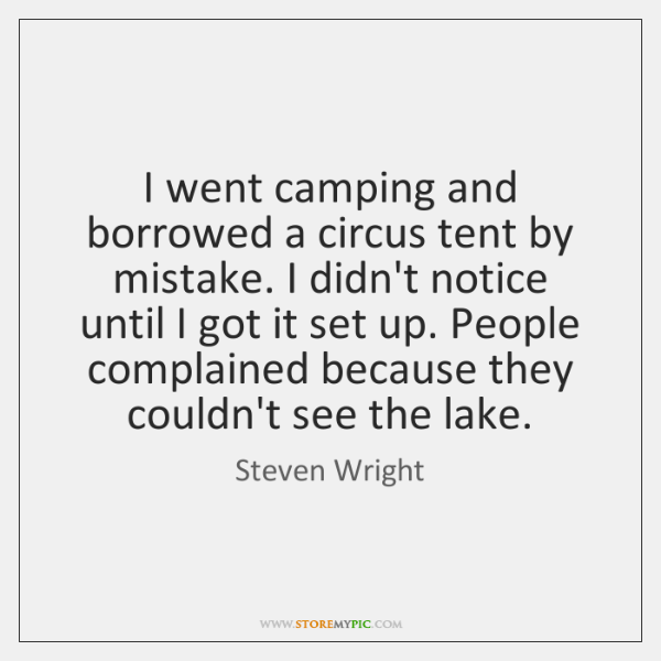 I went camping and borrowed a circus tent by mistake. I didn't ...