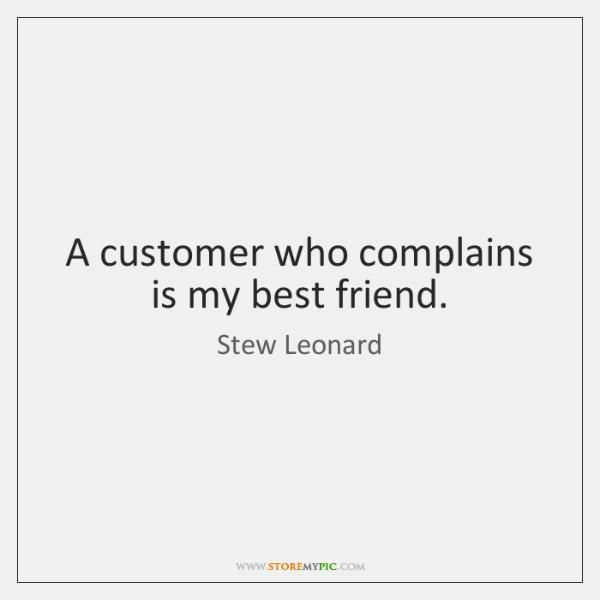 A customer who complains is my best friend.