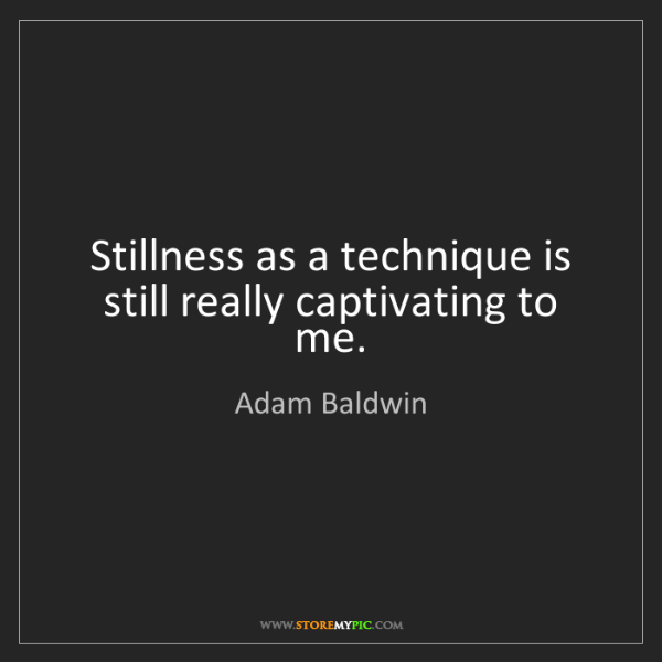 Adam Baldwin: Stillness as a technique is still really captivating...