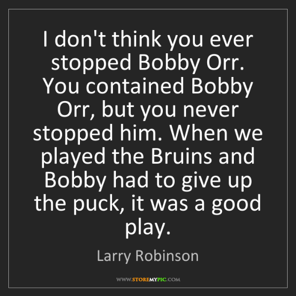 Larry Robinson: I don't think you ever stopped Bobby Orr. You contained...