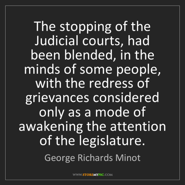 George Richards Minot: The stopping of the Judicial courts, had been blended,...