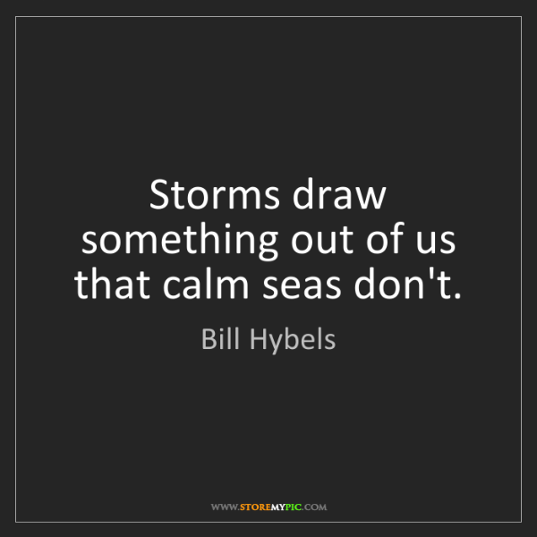 Bill Hybels: Storms draw something out of us that calm seas don't.