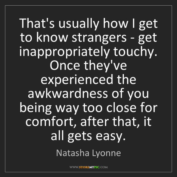 Natasha Lyonne: That's usually how I get to know strangers - get inappropriately...