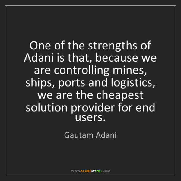 Gautam Adani: One of the strengths of Adani is that, because we are...