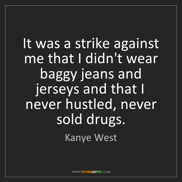 Kanye West: It was a strike against me that I didn't wear baggy jeans...
