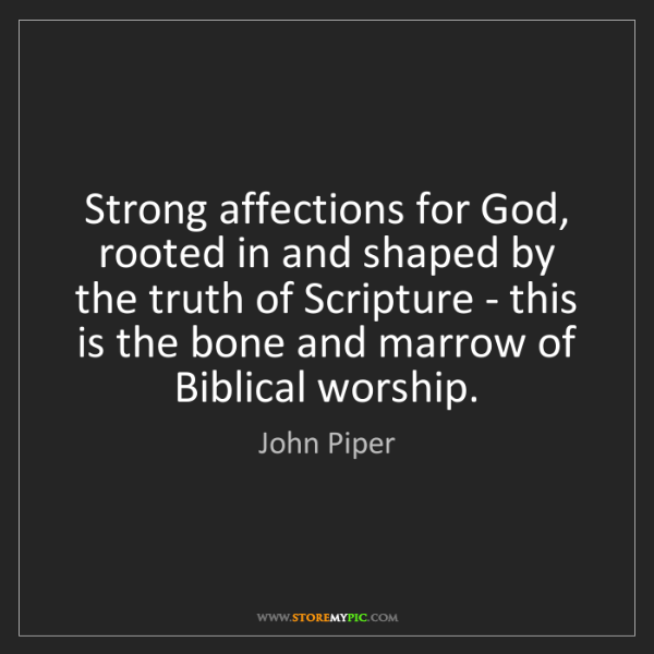 John Piper: Strong affections for God, rooted in and shaped by the...
