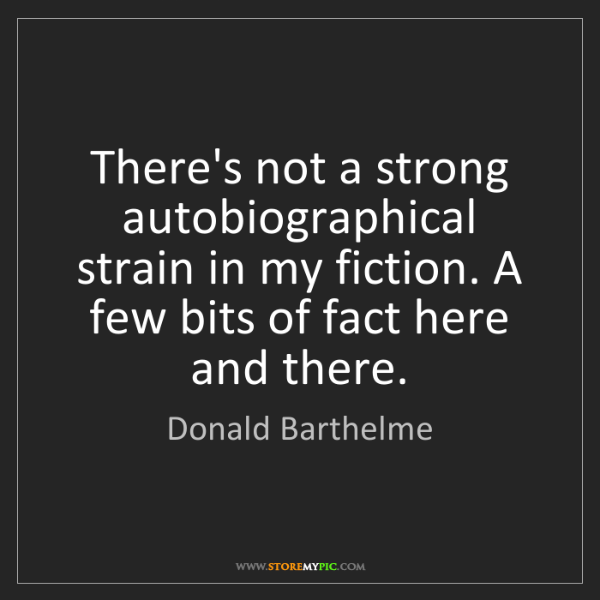 Donald Barthelme: There's not a strong autobiographical strain in my fiction....