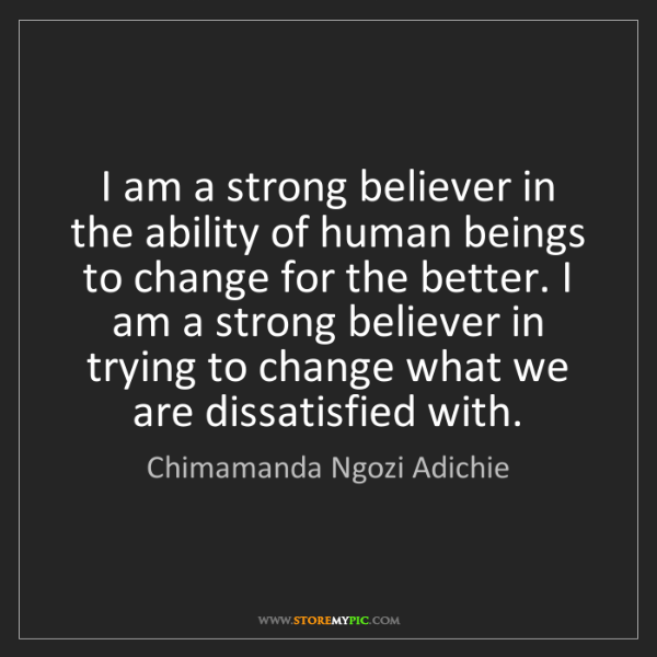 Chimamanda Ngozi Adichie: I am a strong believer in the ability of human beings...