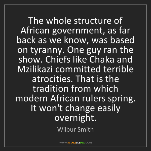 Wilbur Smith: The whole structure of African government, as far back...