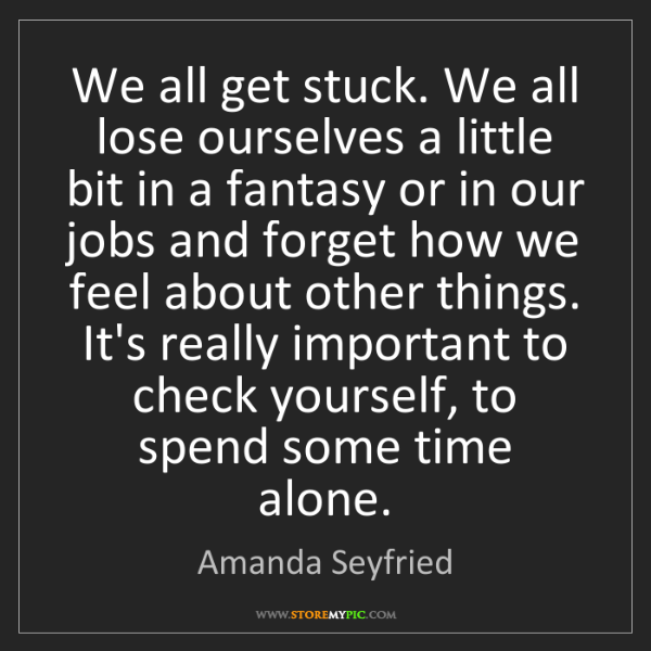 Amanda Seyfried: We all get stuck. We all lose ourselves a little bit...