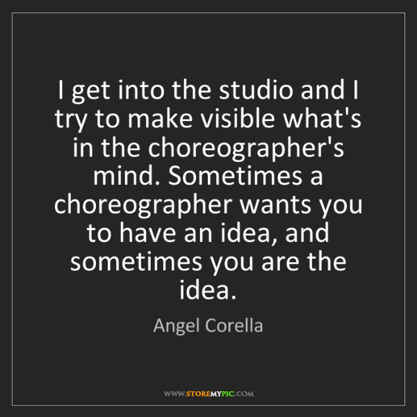 Angel Corella: I get into the studio and I try to make visible what's...