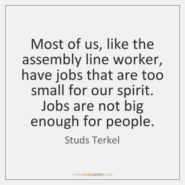 Most of us, like the assembly line worker, have jobs that are ...