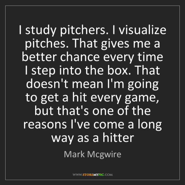 Mark Mcgwire: I study pitchers. I visualize pitches. That gives me...