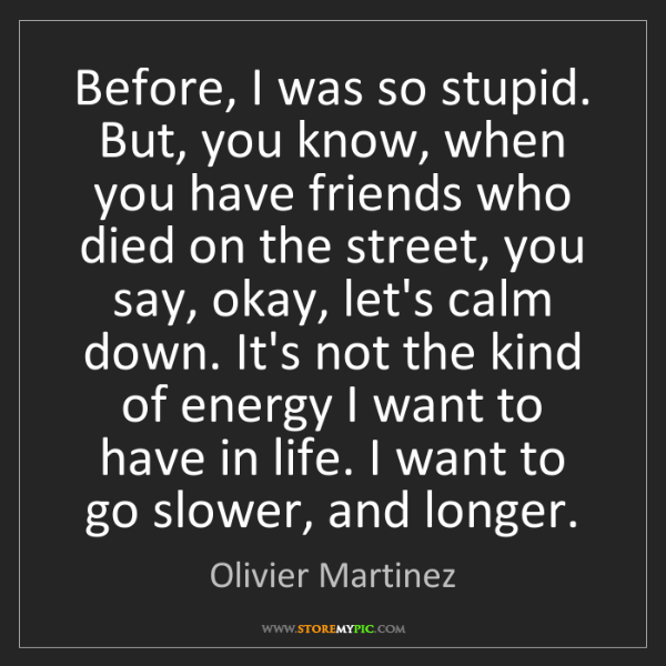 Olivier Martinez: Before, I was so stupid. But, you know, when you have...