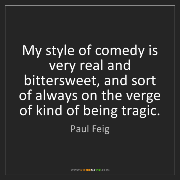 Paul Feig: My style of comedy is very real and bittersweet, and...