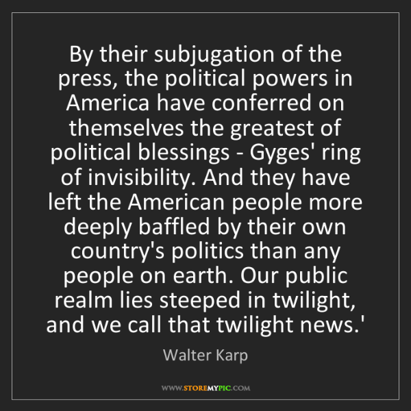 Walter Karp: By their subjugation of the press, the political powers...