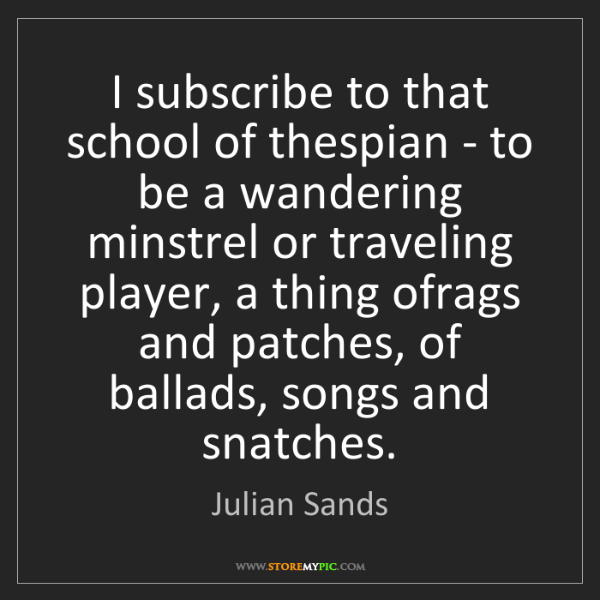 Julian Sands: I subscribe to that school of thespian - to be a wandering...