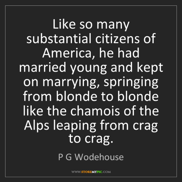 P G Wodehouse: Like so many substantial citizens of America, he had...