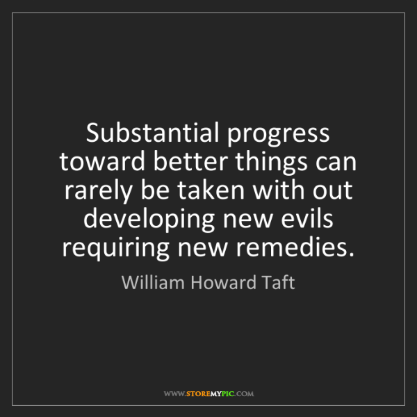 William Howard Taft: Substantial progress toward better things can rarely...