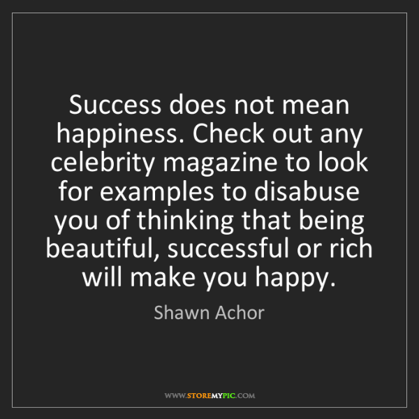 Shawn Achor: Success does not mean happiness. Check out any celebrity...